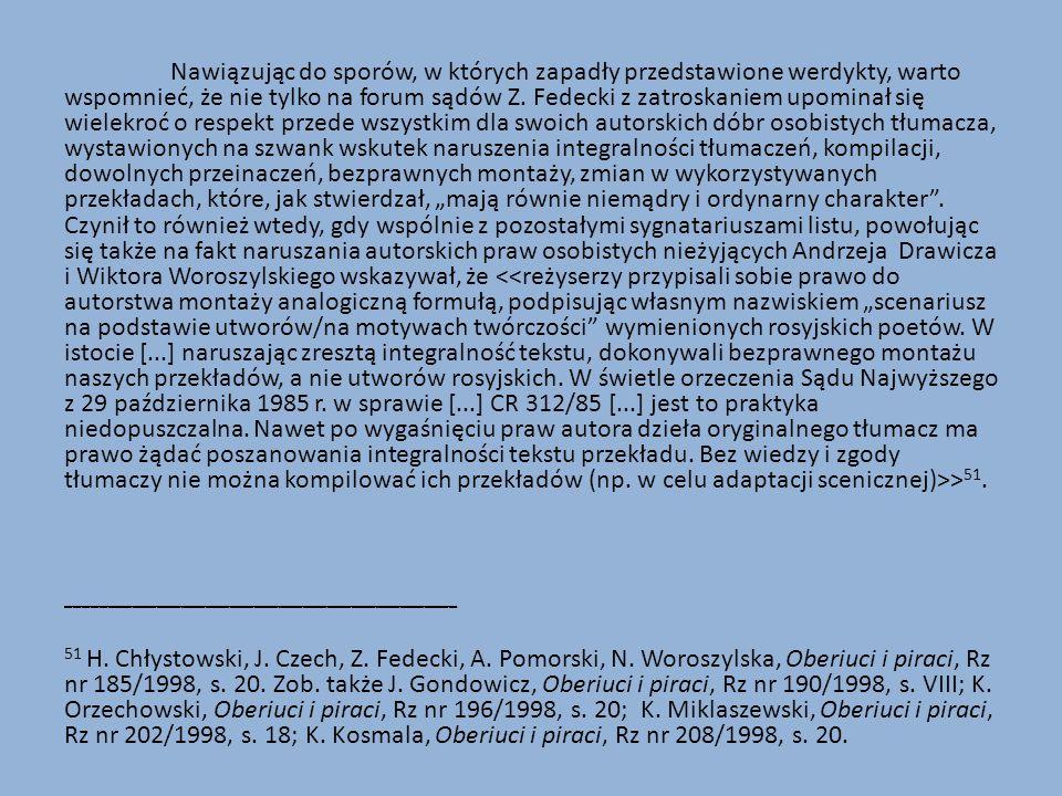 """Nawiązując do sporów, w których zapadły przedstawione werdykty, warto wspomnieć, że nie tylko na forum sądów Z. Fedecki z zatroskaniem upominał się wielekroć o respekt przede wszystkim dla swoich autorskich dóbr osobistych tłumacza, wystawionych na szwank wskutek naruszenia integralności tłumaczeń, kompilacji, dowolnych przeinaczeń, bezprawnych montaży, zmian w wykorzystywanych przekładach, które, jak stwierdzał, """"mają równie niemądry i ordynarny charakter . Czynił to również wtedy, gdy wspólnie z pozostałymi sygnatariuszami listu, powołując się także na fakt naruszania autorskich praw osobistych nieżyjących Andrzeja Drawicza i Wiktora Woroszylskiego wskazywał, że <<reżyserzy przypisali sobie prawo do autorstwa montaży analogiczną formułą, podpisując własnym nazwiskiem """"scenariusz na podstawie utworów/na motywach twórczości wymienionych rosyjskich poetów. W istocie [...] naruszając zresztą integralność tekstu, dokonywali bezprawnego montażu naszych przekładów, a nie utworów rosyjskich. W świetle orzeczenia Sądu Najwyższego z 29 października 1985 r. w sprawie [...] CR 312/85 [...] jest to praktyka niedopuszczalna. Nawet po wygaśnięciu praw autora dzieła oryginalnego tłumacz ma prawo żądać poszanowania integralności tekstu przekładu. Bez wiedzy i zgody tłumaczy nie można kompilować ich przekładów (np. w celu adaptacji scenicznej)>>51."""
